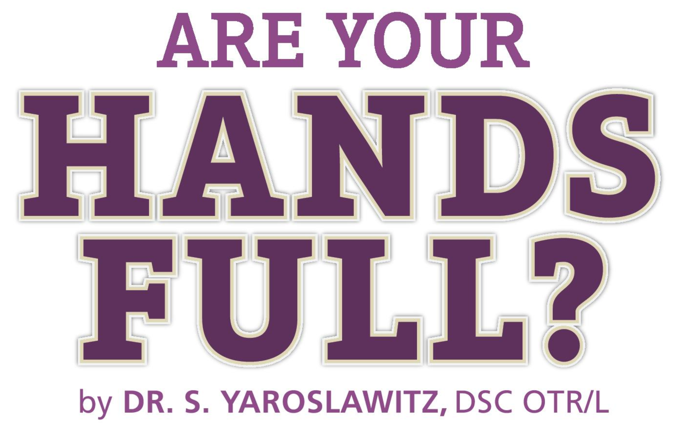 """Are Your Hands Full?"" with Dr. S. Yaroslawitz"